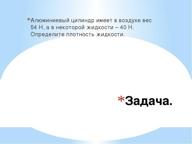 Задача. Алюминиевый цилиндр имеет в воздухе вес 54 Н, а в некоторой жидкости...