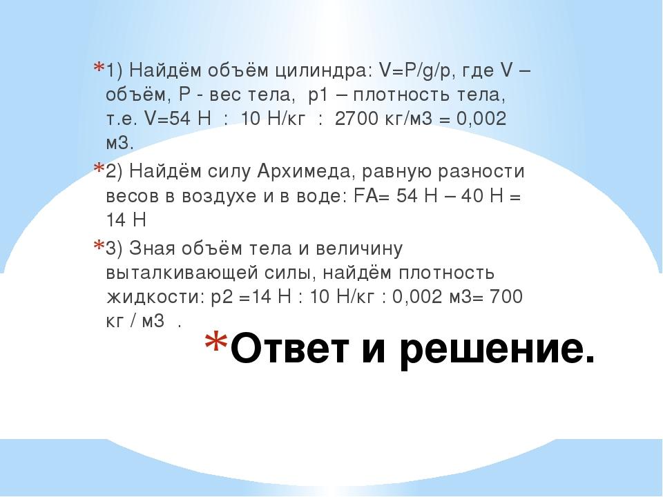 Ответ и решение. 1) Найдём объём цилиндра: V=P/g/p, где V – объём, P - вес те...