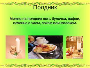 Можно на полдник есть булочки, вафли, печенье с чаем, соком или молоком. Полд