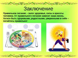 Заключение Правильное питание – залог здоровья, силы и красоты человека. От