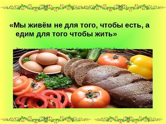 «Мы живём не для того, чтобы есть, а едим для того чтобы жить» древнегреческ...