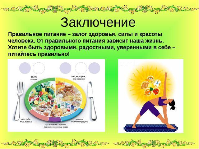 Заключение Правильное питание – залог здоровья, силы и красоты человека. От...