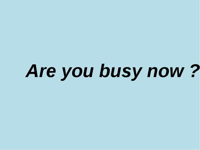 Are you busy now ?