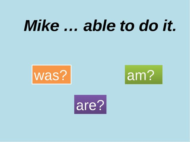 Mike … able to do it. was? are? am?