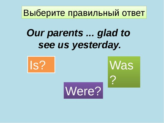 Выберите правильный ответ Our parents ... glad to see us yesterday. Is? Were?...