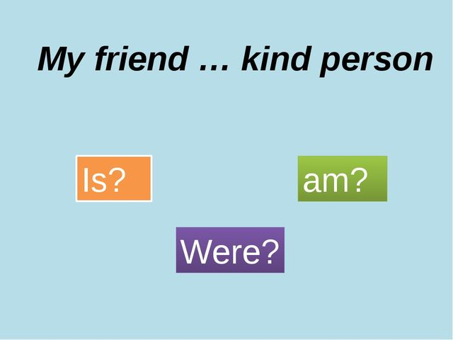 My friend … kind person Is? Were? am?