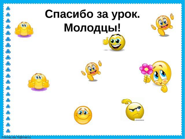 Спасибо за урок. Молодцы! FokinaLida.75@mail.ru