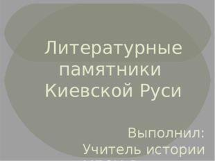 Литературные памятники Киевской Руси Выполнил: Учитель истории МБОУ Ямновская