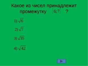 Какое из чисел принадлежит промежутку ?