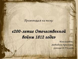 Презентация на тему: «200-летие Отечественной войны 1812 года» Исполнитель: