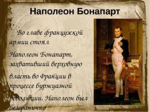 Наполеон Бонапарт Во главе французской армии стоял Наполеон Бонапарт, захва