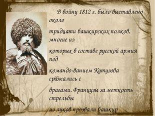 В войну 1812 г. было выставлено около тридцати башкирских полков, многие из