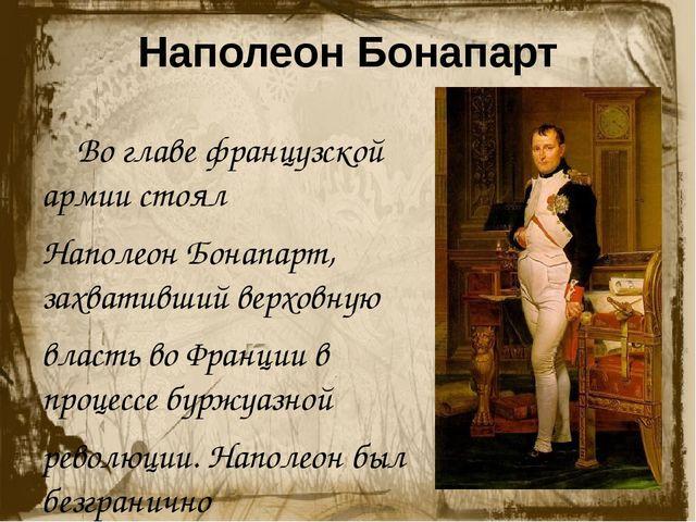 Наполеон Бонапарт Во главе французской армии стоял Наполеон Бонапарт, захва...