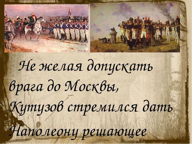 Не желая допускать врага до Москвы, Кутузов стремился дать Наполеону решающе...