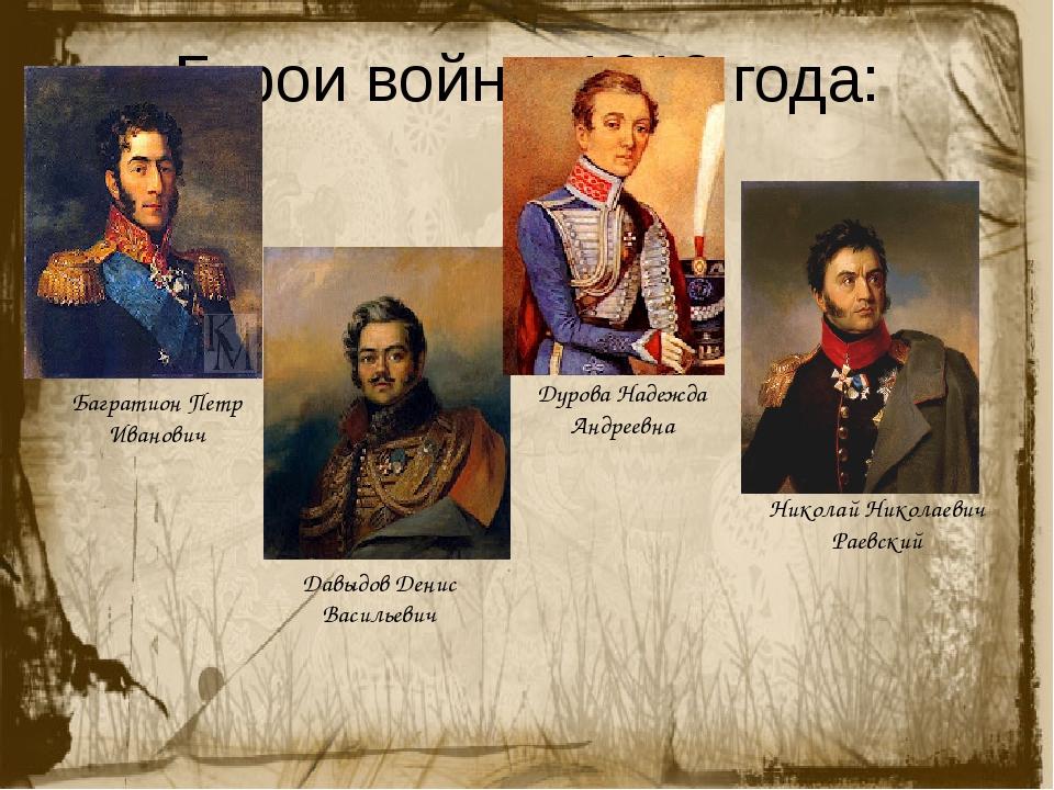 Герои войны 1812 года: Багратион Петр Иванович Давыдов Денис Васильевич Дуров...