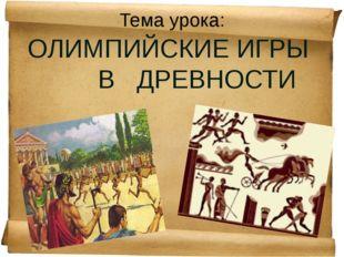 Тема урока: ОЛИМПИЙСКИЕ ИГРЫ В ДРЕВНОСТИ