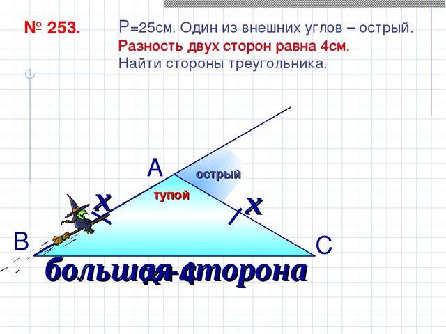 № 253. P=25см. Один из внешних углов – острый. Разность двух сторон равна 4см...