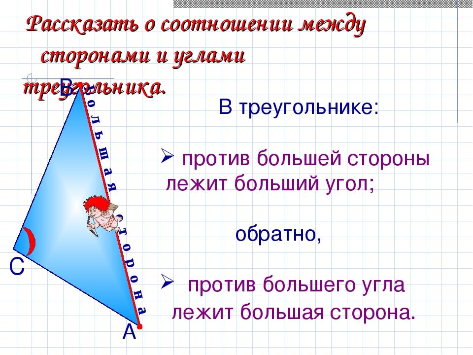 Б о л ь ш а я с т о р о н а Рассказать о соотношении между сторонами и углами...