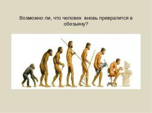 Возможно ли, что человек вновь превратится в обезьяну?