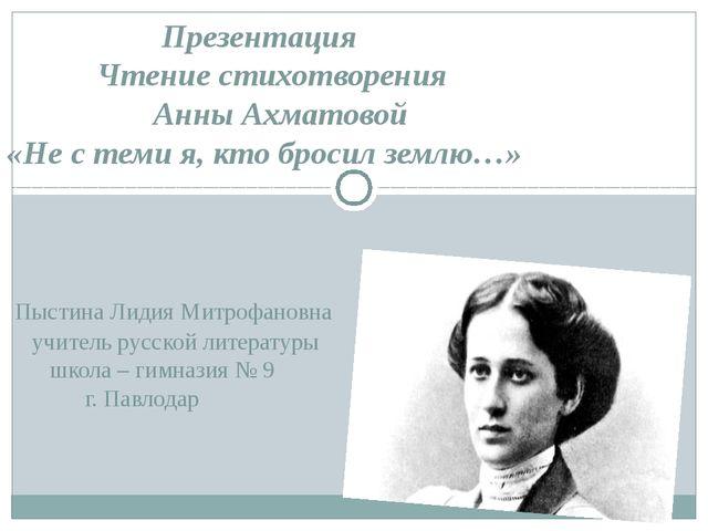 Презентация Чтение стихотворения Анны Ахматовой «Не с теми я, кто бросил зем...