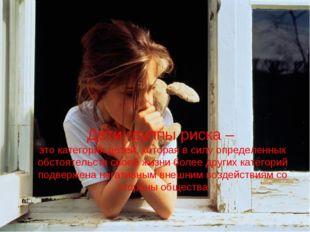 Дети группы риска – это категория детей, которая в силу определенных обстояте
