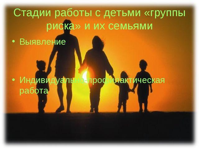 Стадии работы с детьми «группы риска» и их семьями Выявление Индивидуально-пр...