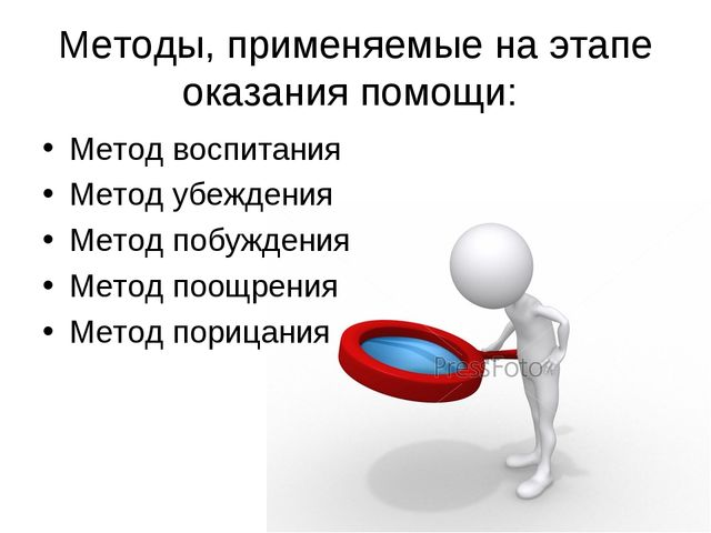 Методы, применяемые на этапе оказания помощи: Метод воспитания Метод убеждени...