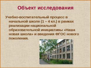 Объект исследования Учебно-воспитательный процесс в начальной школе (1 – 4 кл