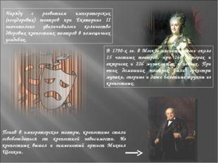 Наряду с развитием императорских (государевых) театров при Екатерине II значи