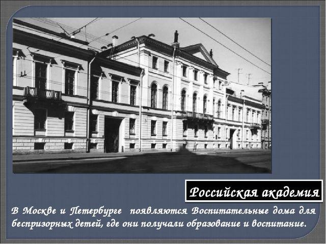 В Москве и Петербурге появляются Воспитательные дома для беспризорных детей,...
