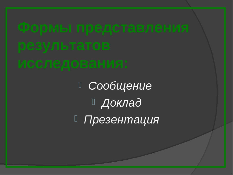 Формы представления результатов исследования: Сообщение Доклад Презентация