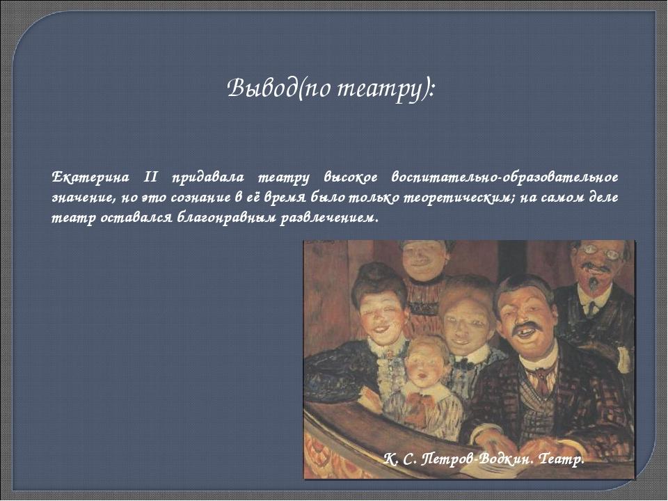Екатерина II придавала театру высокое воспитательно-образовательное значение,...