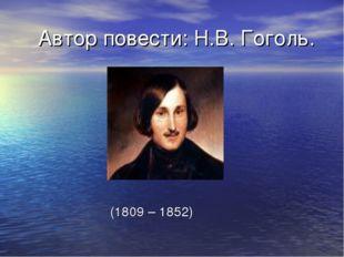 Автор повести: Н.В. Гоголь. (1809 – 1852)