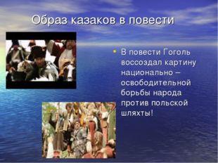 Образ казаков в повести В повести Гоголь воссоздал картину национально – осв
