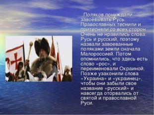 Поляков понуждали завоёвывать Русь. Православных теснили и притесняли со все