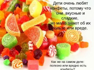 Дети очень любят конфеты, потому что они вкусные и сладкие, но мало знают об