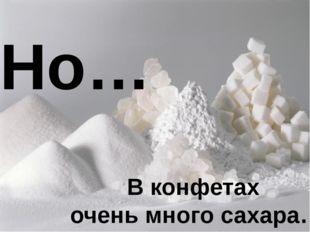 Но… В конфетах очень много сахара…