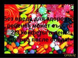 Без вреда для здоровья ребенок может съесть 2-3 конфеты в день! Только после