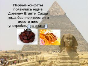 Первые конфеты появились ещё в Древнем Египте. Сахар тогда был не известен и