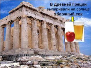 В Древней Греции выпаривали на солнце яблочный сок