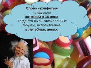 Слово «конфеты» придумали аптекари в 16 веке. Тогда это были засахаренные фр