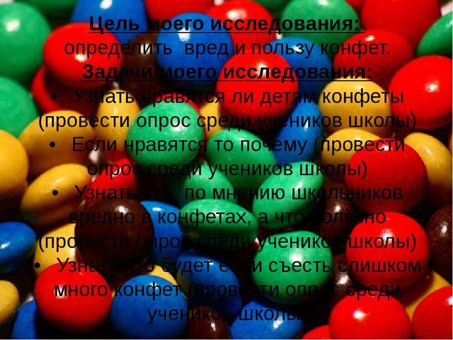 Цель моего исследования: определить вред и пользу конфет. Задачи моего иссле...