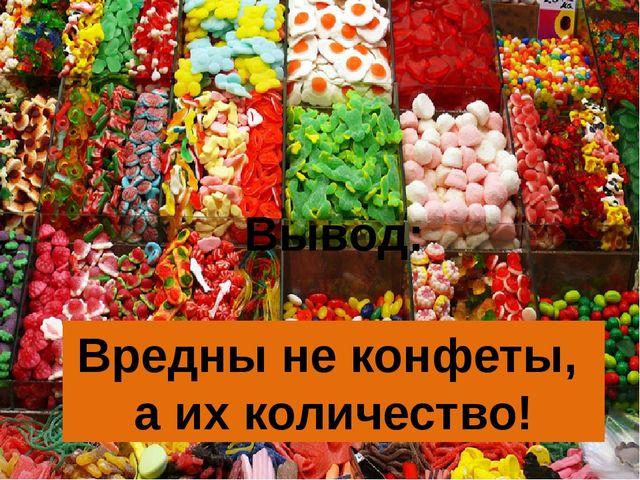 Вредны не конфеты, а их количество! Вывод: