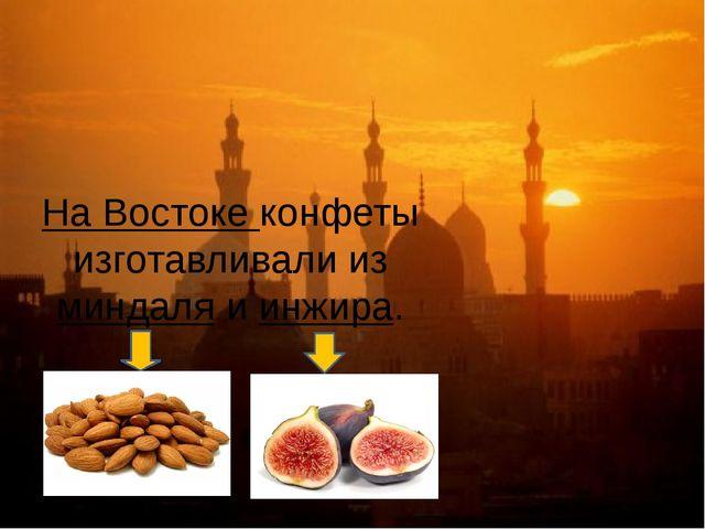 На Востоке конфеты изготавливали из миндаля и инжира.