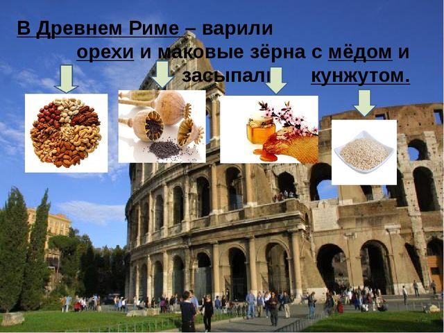 В Древнем Риме – варили орехи и маковые зёрна с мёдом и засыпали кунжутом.