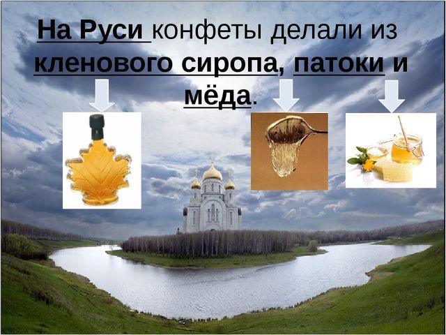 На Руси конфеты делали из кленового сиропа, патоки и мёда.