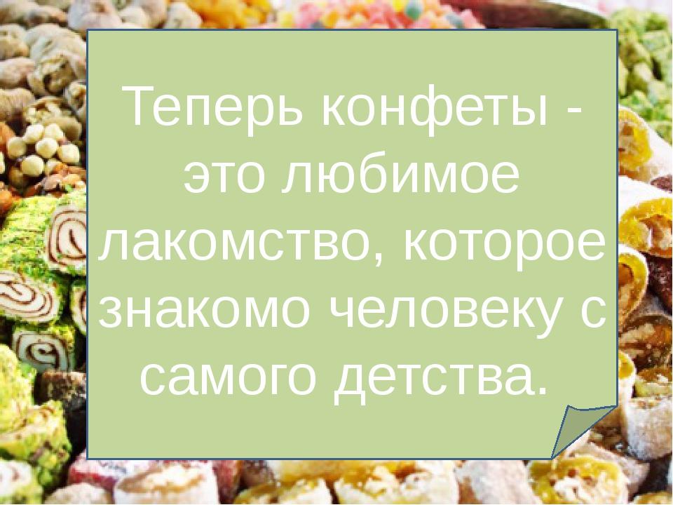 Теперь конфеты - это любимое лакомство, которое знакомо человеку с самого де...