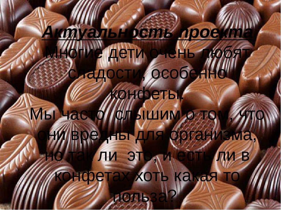 Актуальность проекта Многие дети очень любят сладости, особенно конфеты. Мы...