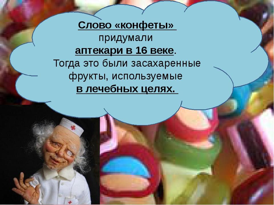 Слово «конфеты» придумали аптекари в 16 веке. Тогда это были засахаренные фр...