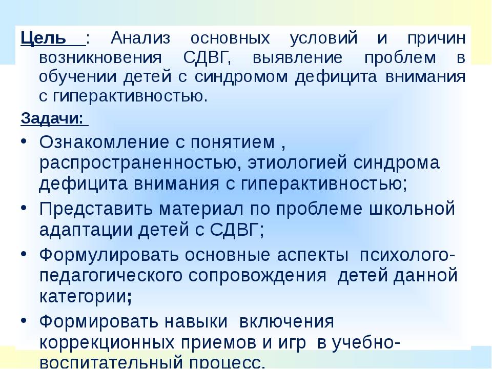 Цель : Анализ основных условий и причин возникновения СДВГ, выявление проблем...